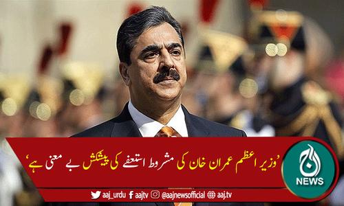 وزیر اعظم کی مشروط استعفےکی پیشکش بےمعنی ہے،یوسف رضا گیلانی