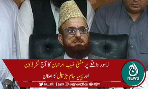 لاہور واقعے  پر مفتی منیب الرحمان کا آج ملک بھر میں ہڑتال کااعلان
