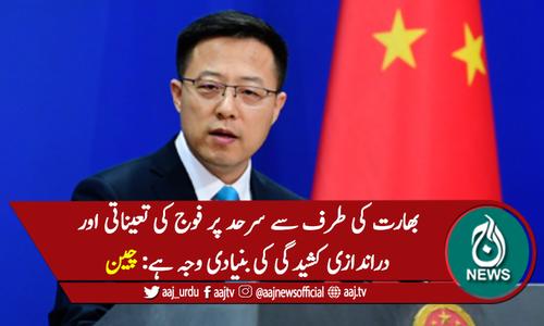 بھارت کی طرف سے سرحد پر فوج کی تعیناتی اور دراندازی کشیدگی کی بنیادی وجہ ہے: چین