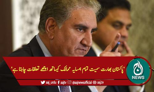 'پاکستان بھارت سمیت تمام ہمسایہ ممالک کیساتھ اچھے تعلقات چاہتا ہے'