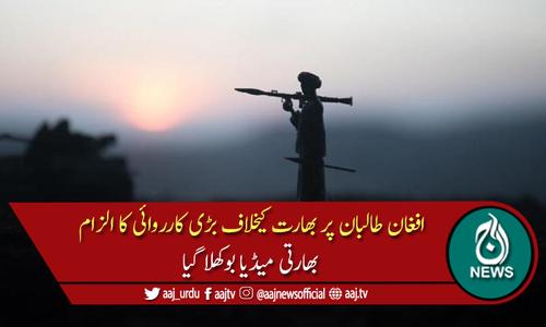افغانستان: طالبان کا مبینہ طور پر بھارتی سرمایہ کاری پر بڑا حملہ