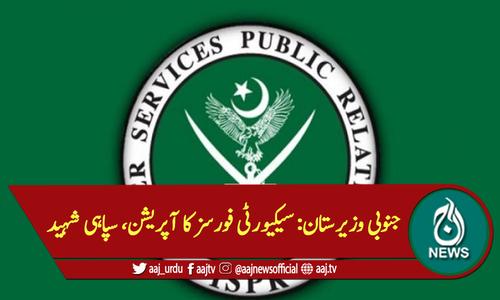 جنوبی وزیرستان: سیکیورٹی فورسز کا آپریشن، سپاہی شہید