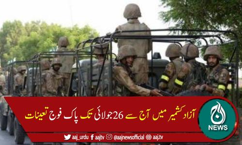 آزاد کشمیر میں آج سے 26 جولائی تک پاک فوج تعینات ہوگی
