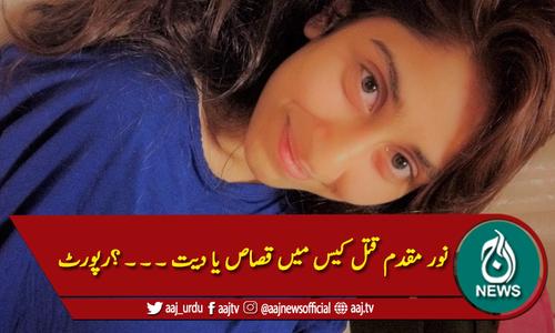 نور مقدم قتل کیس میں قصاص یا دیت ۔ ۔ ۔ ؟رپورٹ