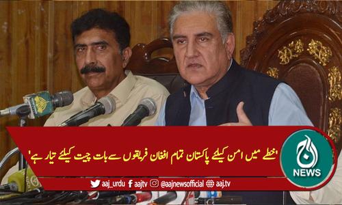 'خطے میں امن کیلئے پاکستان تمام افغان فریقوں سےبات چیت کیلئےتیارہے'