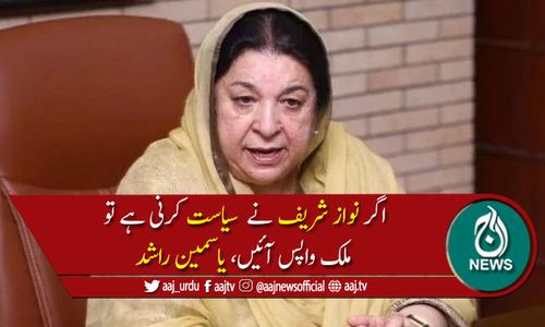 وزیرصحت پنجاب یاسمین راشد کا نوازشریف کو وطن واپس آنے کا مشورہ