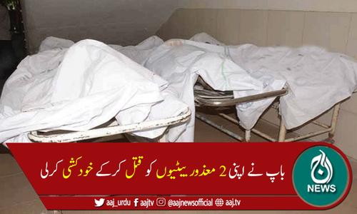 لاہور میں باپ نے مبینہ طور پر 2 بیٹیوں کو قتل کرکے خودکشی کرلی