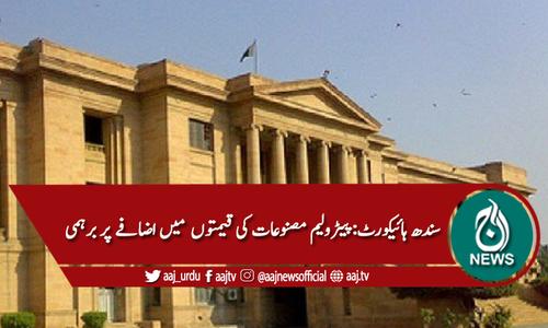 سندھ ہائیکورٹ: پیٹرولیم مصنوعات کی قیمتوں میں اضافے پر برہمی