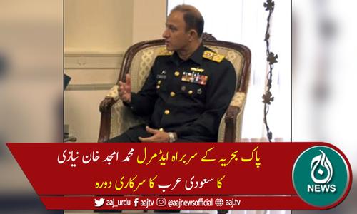 پاک بحریہ کے سربراہ ایڈمرل محمد امجد خان نیازی کا دورہ سعودی عرب