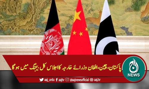 پاکستان،چین،افغان وزرائے خارجہ کااجلاس کل بیجنگ میں ہوگا