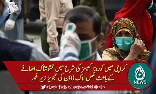 کراچی : کورونا کیسز میں اضافہ، مکمل لاک ڈاون پر غور
