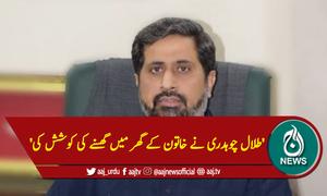 'طلال چوہدری نے خاتون کے گھر میں گھسنے کی کوشش کی'