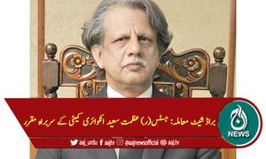 براڈ شیٹ معاملہ: جسٹس(ر) عظمت سعید انکوائری کمیٹی کے سربراہ مقرر